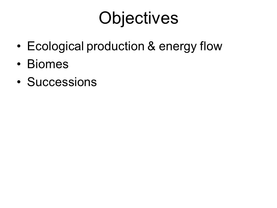 Objectives Ecological production & energy flow Biomes Successions