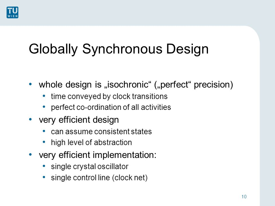 "Globally Synchronous Design whole design is ""isochronic (""perfect precision) time conveyed by clock transitions perfect co-ordination of all activities very efficient design can assume consistent states high level of abstraction very efficient implementation: single crystal oscillator single control line (clock net) 10"