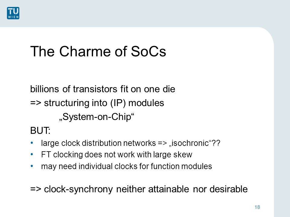 "The Charme of SoCs billions of transistors fit on one die => structuring into (IP) modules ""System-on-Chip BUT: large clock distribution networks => ""isochronic ."