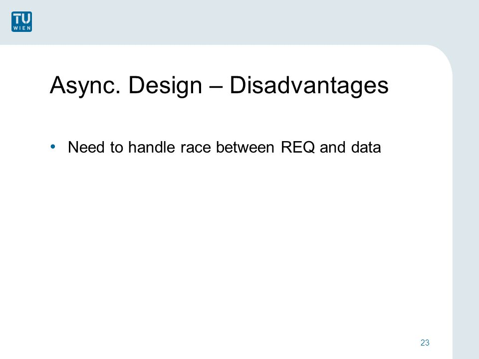 Async. Design – Disadvantages Need to handle race between REQ and data 23