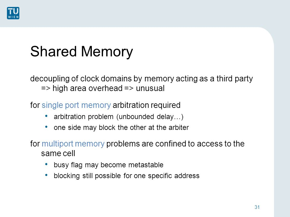 Shared Memory decoupling of clock domains by memory acting as a third party => high area overhead => unusual for single port memory arbitration required arbitration problem (unbounded delay…) one side may block the other at the arbiter for multiport memory problems are confined to access to the same cell busy flag may become metastable blocking still possible for one specific address 31