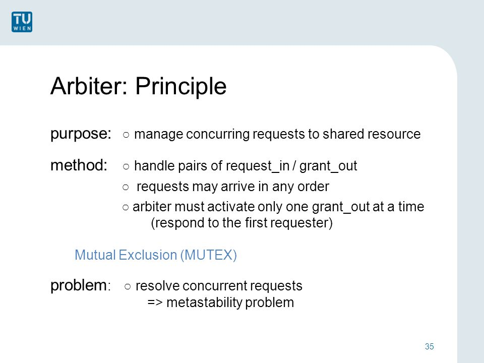 Arbiter: Principle purpose: ○ manage concurring requests to shared resource method: ○ handle pairs of request_in / grant_out ○ requests may arrive in any order ○ arbiter must activate only one grant_out at a time (respond to the first requester) Mutual Exclusion (MUTEX) problem : ○ resolve concurrent requests => metastability problem 35