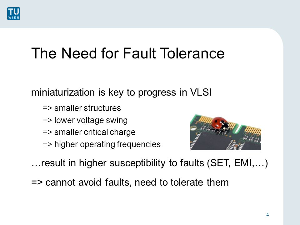 The Need for Fault Tolerance miniaturization is key to progress in VLSI => smaller structures => lower voltage swing => smaller critical charge => higher operating frequencies …result in higher susceptibility to faults (SET, EMI,…) => cannot avoid faults, need to tolerate them 4