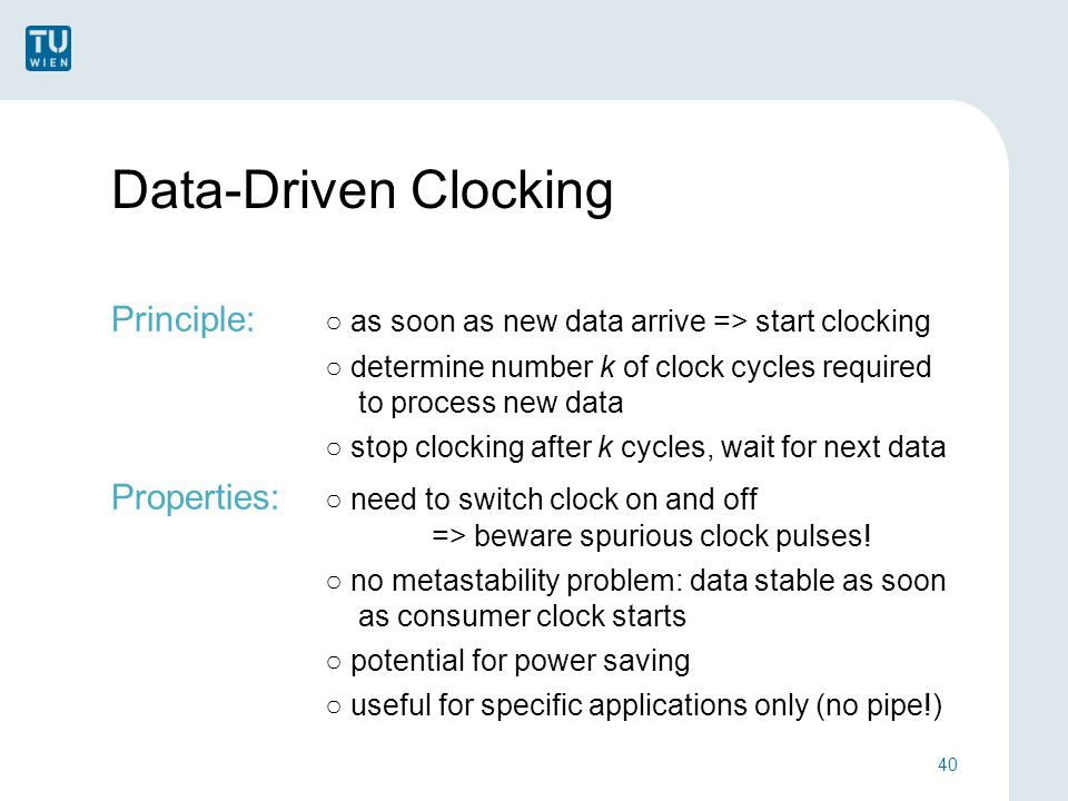 Data-Driven Clocking Principle: ○ as soon as new data arrive => start clocking ○ determine number k of clock cycles required to process new data ○ stop clocking after k cycles, wait for next data Properties: ○ need to switch clock on and off => beware spurious clock pulses.