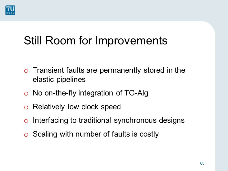 Still Room for Improvements o Transient faults are permanently stored in the elastic pipelines o No on-the-fly integration of TG-Alg o Relatively low clock speed o Interfacing to traditional synchronous designs o Scaling with number of faults is costly 60