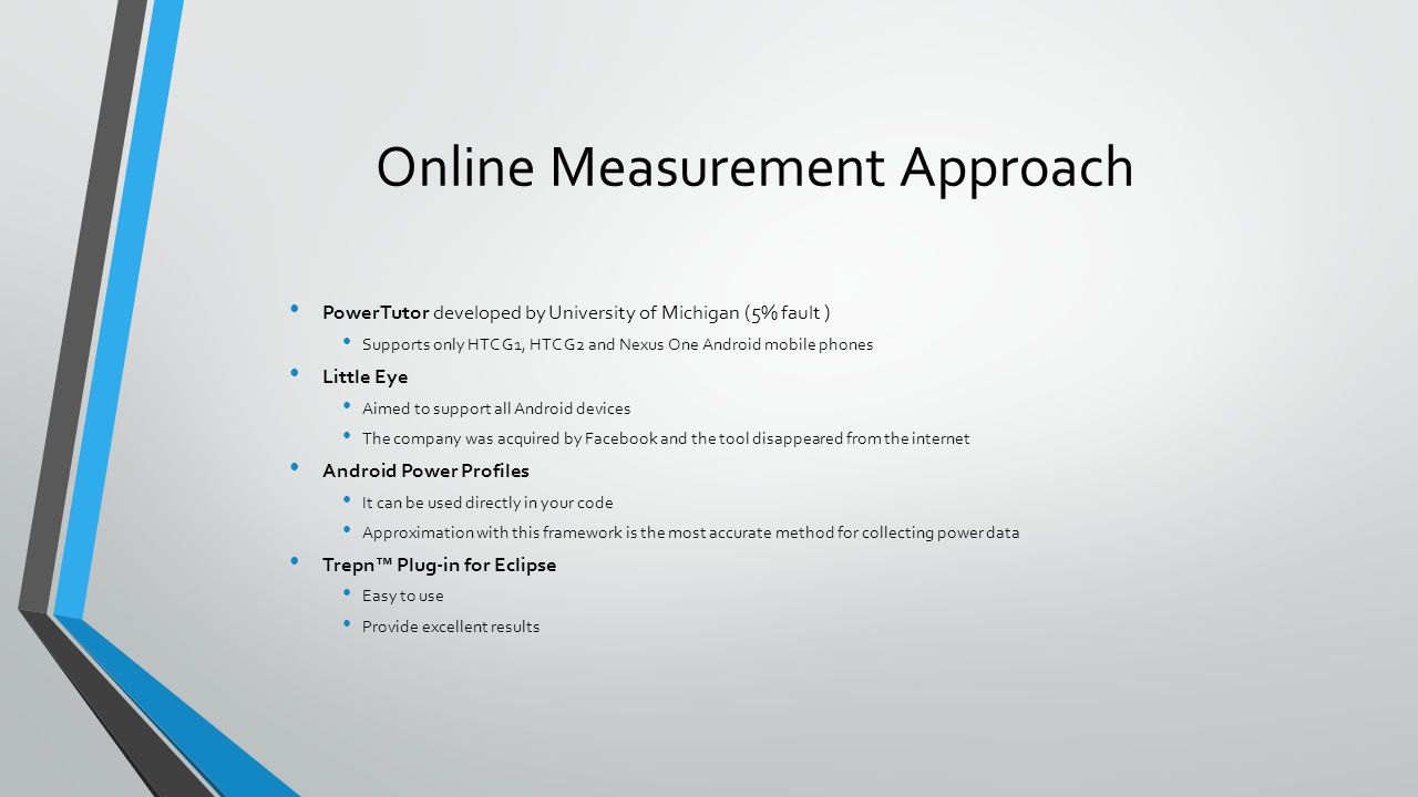 Online Measurement Approach PowerTutor developed by University of Michigan (5% fault ) Supports only HTC G1, HTC G2 and Nexus One Android mobile phone
