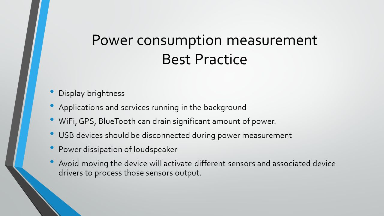 Power consumption measurement Best Practice Display brightness Applications and services running in the background WiFi, GPS, BlueTooth can drain sign