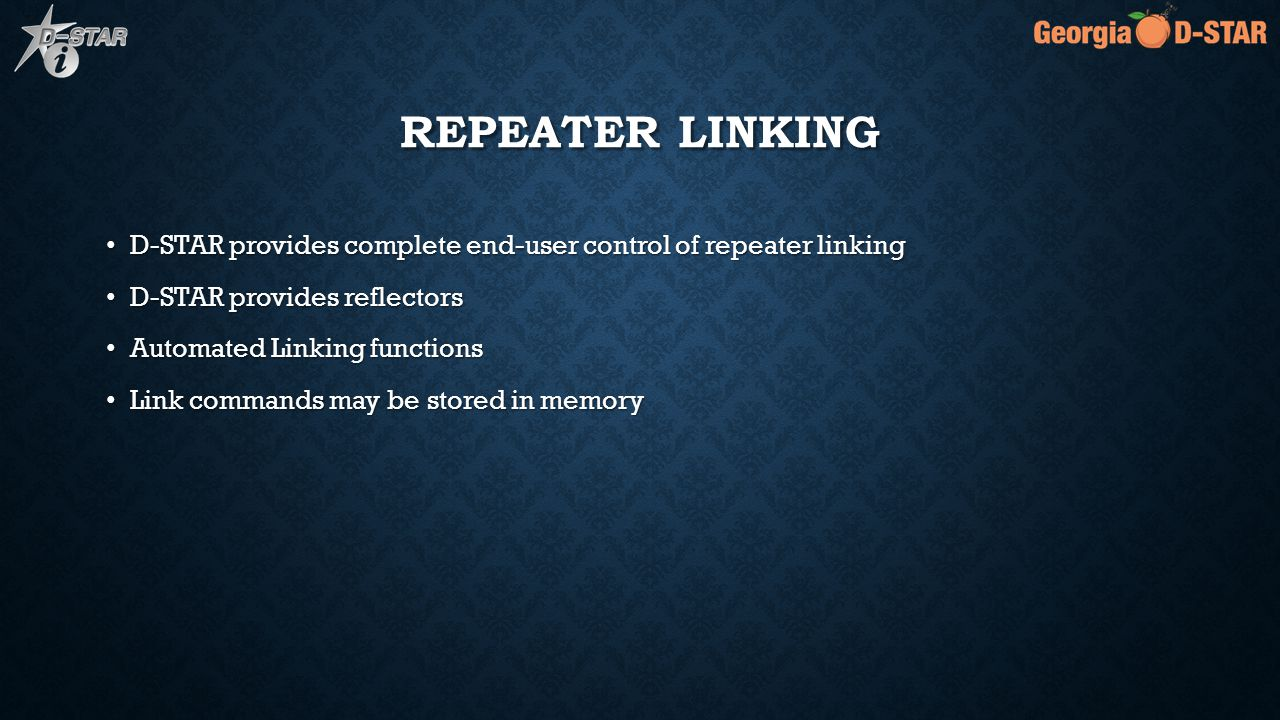 REPEATER LINKING D-STAR provides complete end-user control of repeater linking D-STAR provides complete end-user control of repeater linking D-STAR provides reflectors D-STAR provides reflectors Automated Linking functions Automated Linking functions Link commands may be stored in memory Link commands may be stored in memory