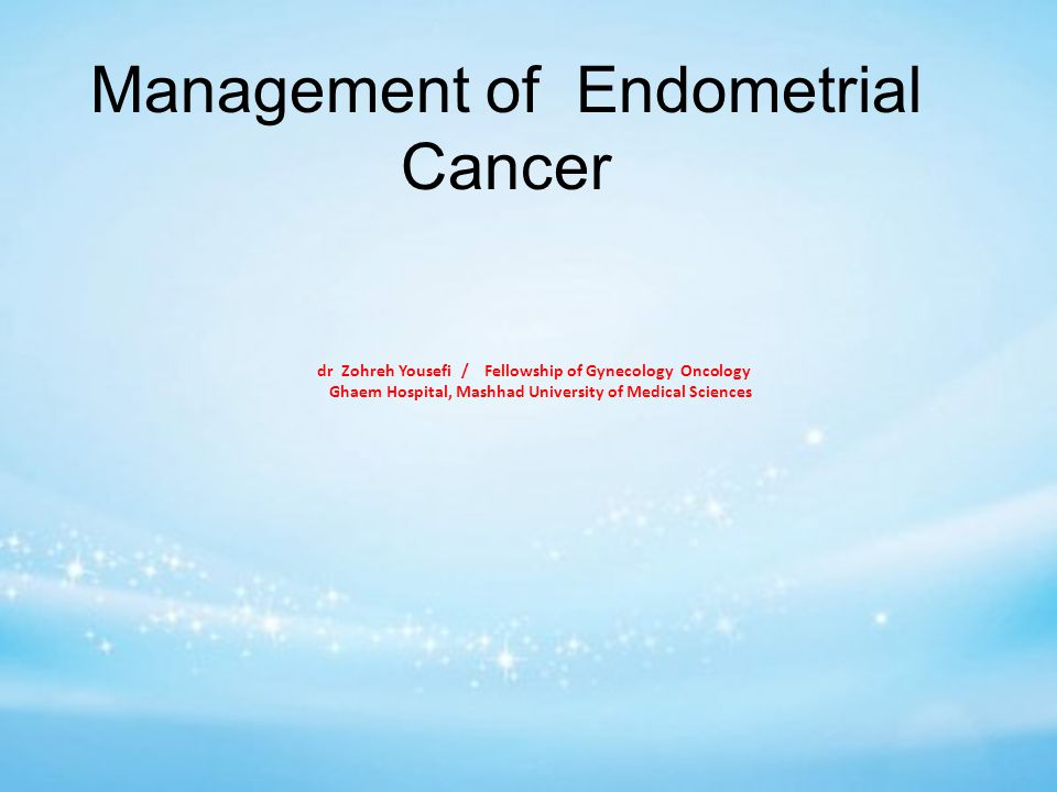 Management of Endometrial Cancer dr Zohreh Yousefi / Fellowship of Gynecology Oncology Ghaem Hospital, Mashhad University of Medical Sciences