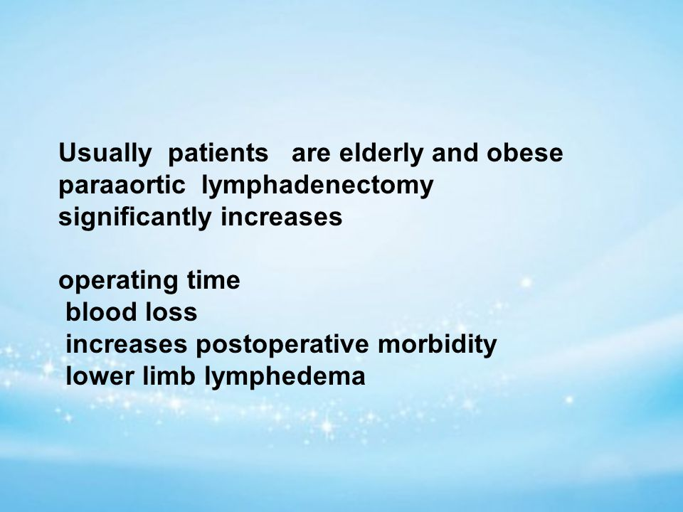 Usually patients are elderly and obese paraaortic lymphadenectomy significantly increases operating time blood loss increases postoperative morbidity lower limb lymphedema
