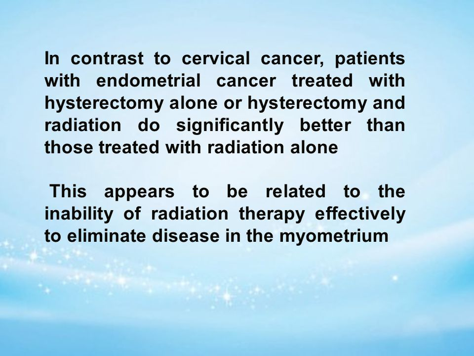 In contrast to cervical cancer, patients with endometrial cancer treated with hysterectomy alone or hysterectomy and radiation do significantly better than those treated with radiation alone This appears to be related to the inability of radiation therapy effectively to eliminate disease in the myometrium