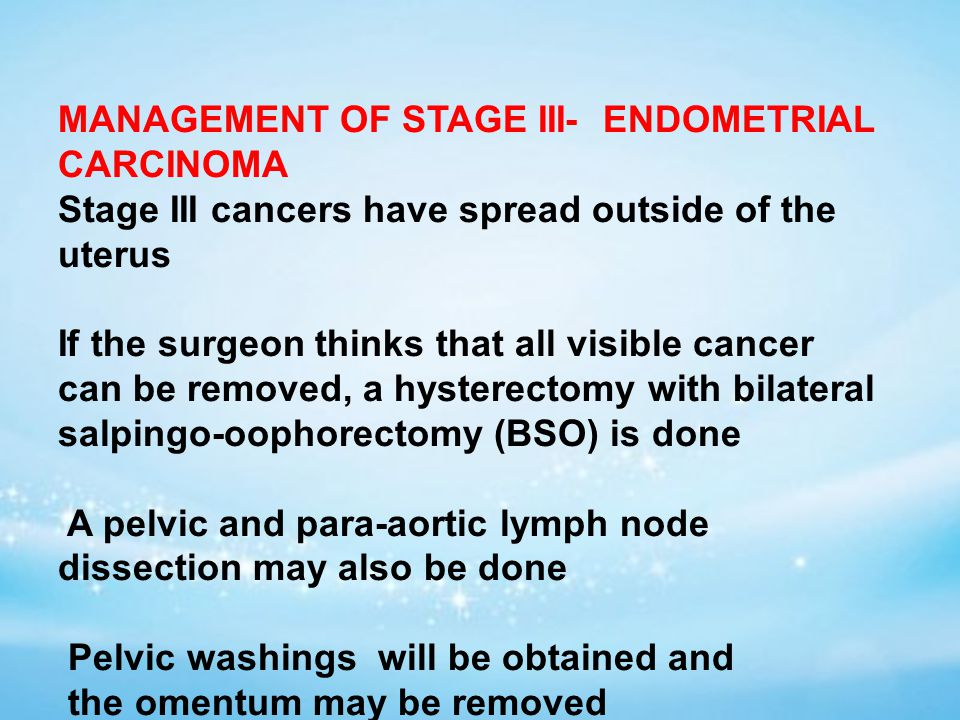 MANAGEMENT OF STAGE III- ENDOMETRIAL CARCINOMA Stage III cancers have spread outside of the uterus If the surgeon thinks that all visible cancer can be removed, a hysterectomy with bilateral salpingo-oophorectomy (BSO) is done A pelvic and para-aortic lymph node dissection may also be done Pelvic washings will be obtained and the omentum may be removed