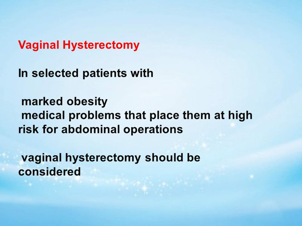 Vaginal Hysterectomy In selected patients with marked obesity medical problems that place them at high risk for abdominal operations vaginal hysterectomy should be considered
