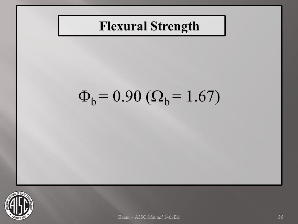 Beam – AISC Manual 14th Ed  b = 0.90 (  b = 1.67) 36 Flexural Strength