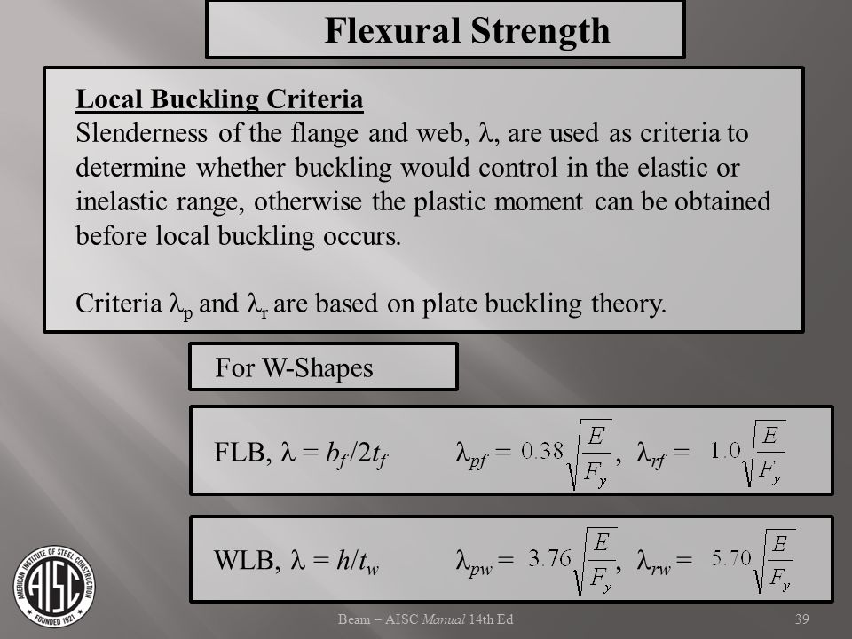 Beam – AISC Manual 14th Ed Local Buckling Criteria Slenderness of the flange and web,, are used as criteria to determine whether buckling would contro