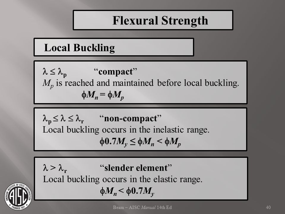 "Beam – AISC Manual 14th Ed  p ""compact"" M p is reached and maintained before local buckling.  M n =  M p p   r ""non-compact"" Local buckling occur"