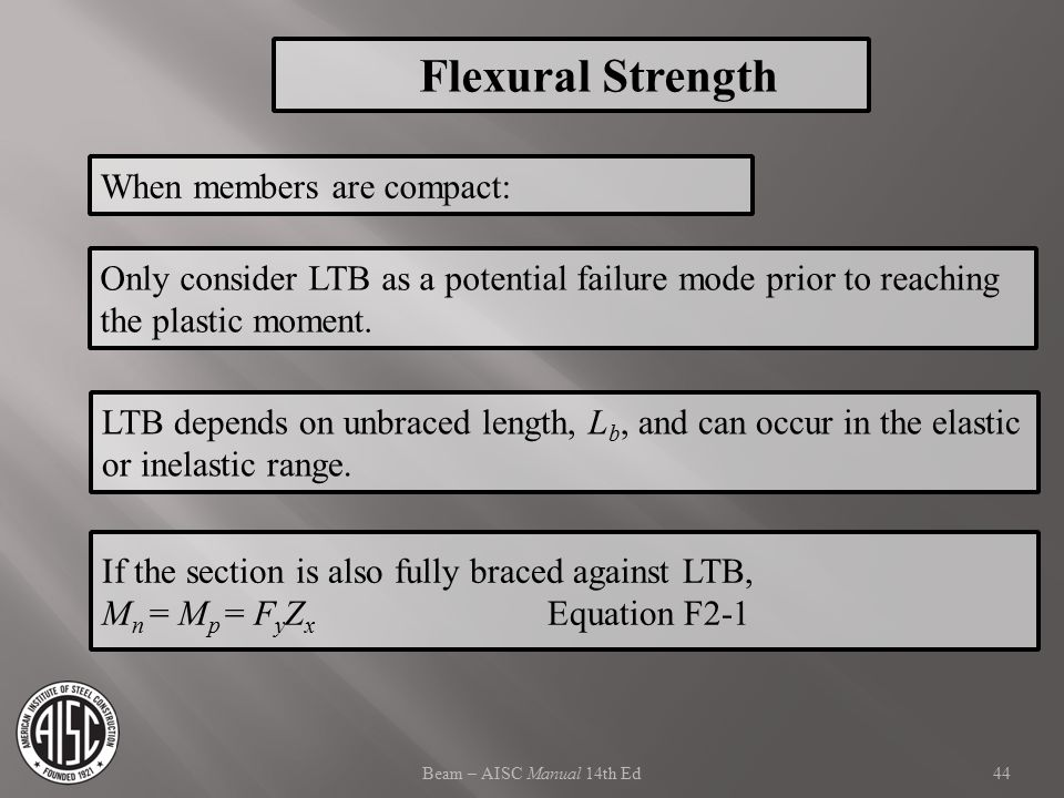Beam – AISC Manual 14th Ed Only consider LTB as a potential failure mode prior to reaching the plastic moment. LTB depends on unbraced length, L b, an