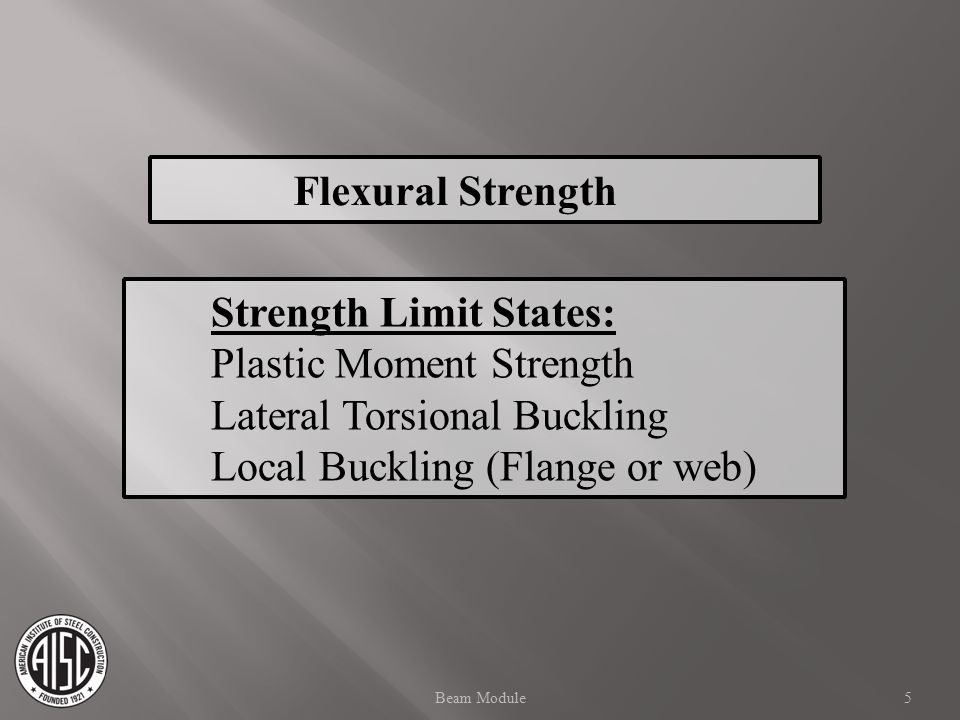 Flexural Strength Strength Limit States: Plastic Moment Strength Lateral Torsional Buckling Local Buckling (Flange or web) 5Beam Module