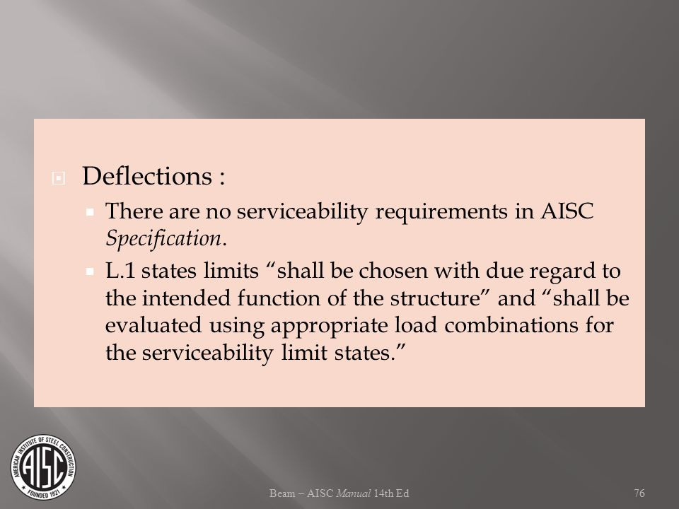 "Beam – AISC Manual 14th Ed  Deflections :  There are no serviceability requirements in AISC Specification.  L.1 states limits ""shall be chosen with"