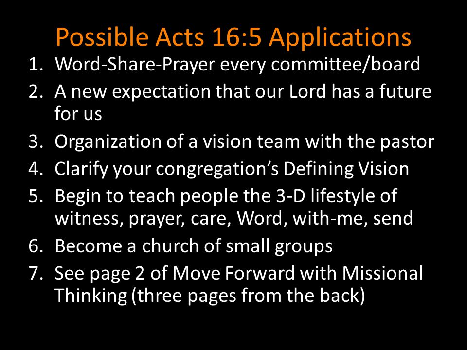 Possible Acts 16:5 Applications 1.Word-Share-Prayer every committee/board 2.A new expectation that our Lord has a future for us 3.Organization of a vision team with the pastor 4.Clarify your congregation's Defining Vision 5.Begin to teach people the 3-D lifestyle of witness, prayer, care, Word, with-me, send 6.Become a church of small groups 7.See page 2 of Move Forward with Missional Thinking (three pages from the back)