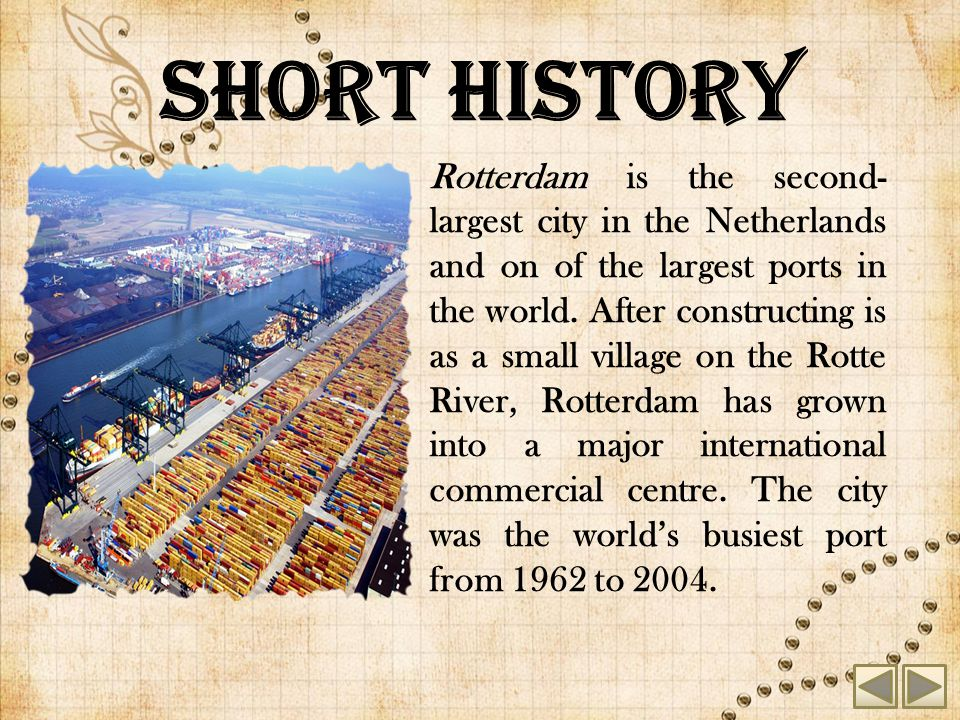 Short history Rotterdam is the second- largest city in the Netherlands and on of the largest ports in the world.