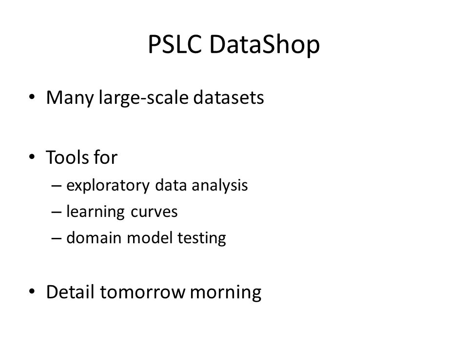 PSLC DataShop Many large-scale datasets Tools for – exploratory data analysis – learning curves – domain model testing Detail tomorrow morning