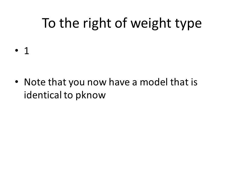 To the right of weight type 1 Note that you now have a model that is identical to pknow