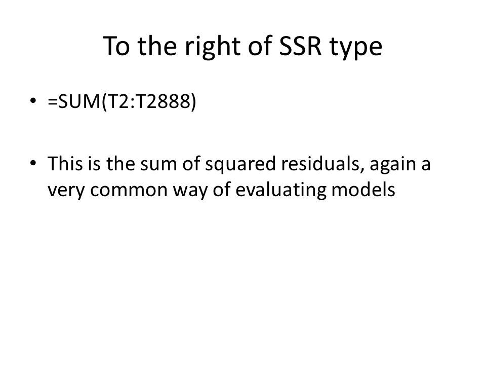 To the right of SSR type =SUM(T2:T2888) This is the sum of squared residuals, again a very common way of evaluating models