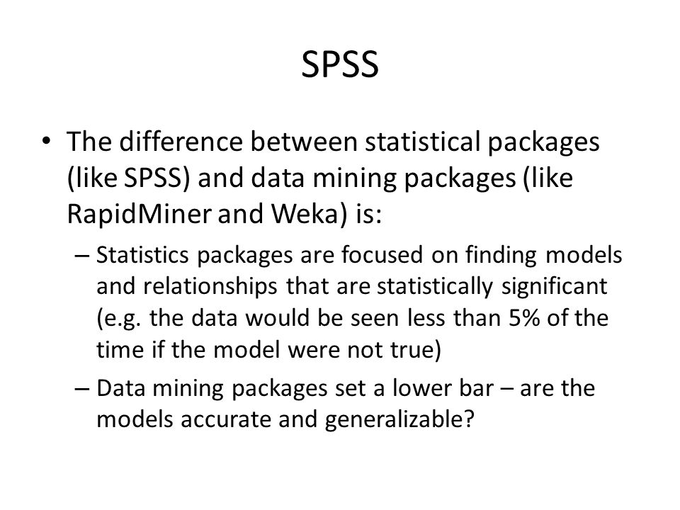 SPSS The difference between statistical packages (like SPSS) and data mining packages (like RapidMiner and Weka) is: – Statistics packages are focused on finding models and relationships that are statistically significant (e.g.