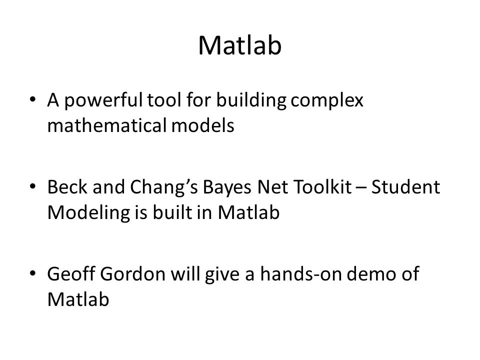 Matlab A powerful tool for building complex mathematical models Beck and Chang's Bayes Net Toolkit – Student Modeling is built in Matlab Geoff Gordon will give a hands-on demo of Matlab