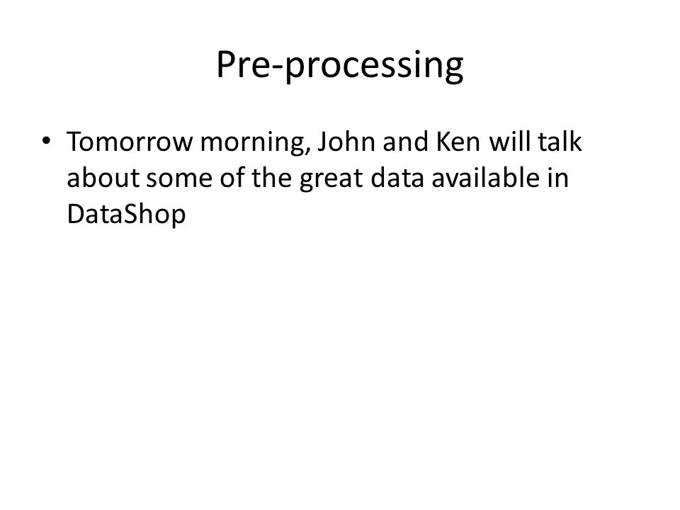 Pre-processing Tomorrow morning, John and Ken will talk about some of the great data available in DataShop