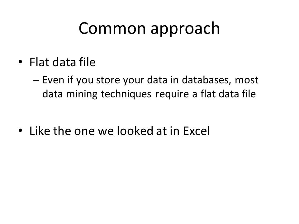 Common approach Flat data file – Even if you store your data in databases, most data mining techniques require a flat data file Like the one we looked at in Excel