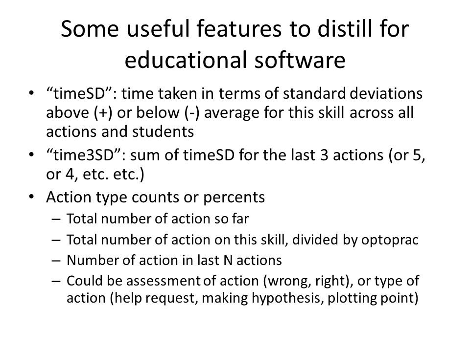 Some useful features to distill for educational software timeSD : time taken in terms of standard deviations above (+) or below (-) average for this skill across all actions and students time3SD : sum of timeSD for the last 3 actions (or 5, or 4, etc.