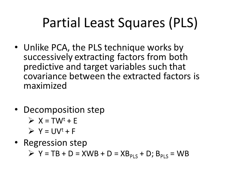 Partial Least Squares (PLS) Unlike PCA, the PLS technique works by successively extracting factors from both predictive and target variables such that covariance between the extracted factors is maximized Decomposition step  X = TW t + E  Y = UV t + F Regression step  Y = TB + D = XWB + D = XB PLS + D; B PLS = WB