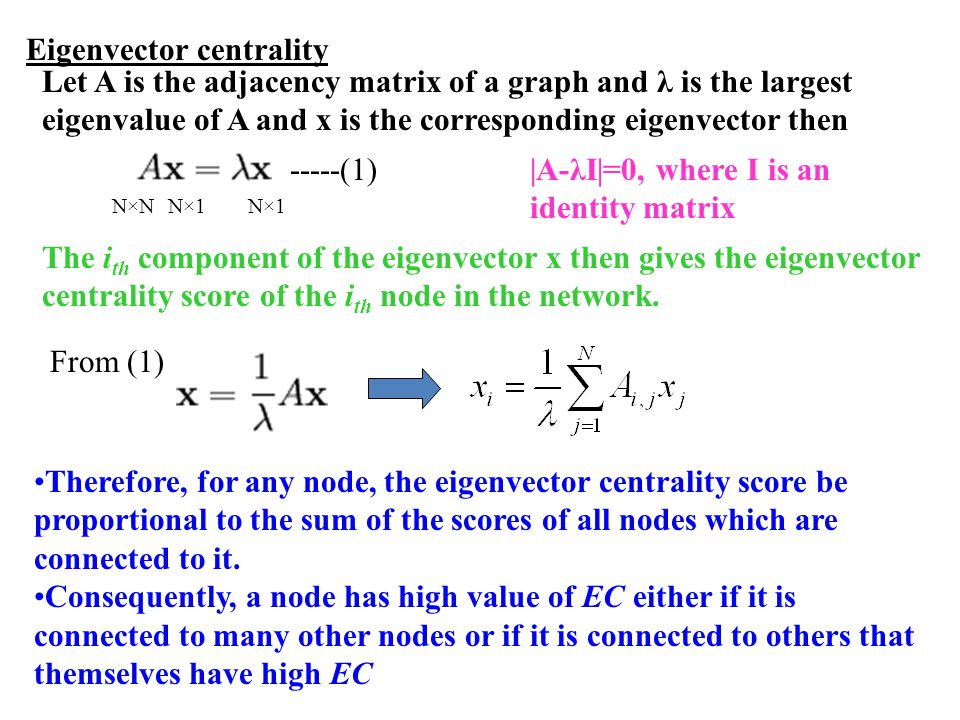 Eigenvector centrality Let A is the adjacency matrix of a graph and λ is the largest eigenvalue of A and x is the corresponding eigenvector then The i th component of the eigenvector x then gives the eigenvector centrality score of the i th node in the network.