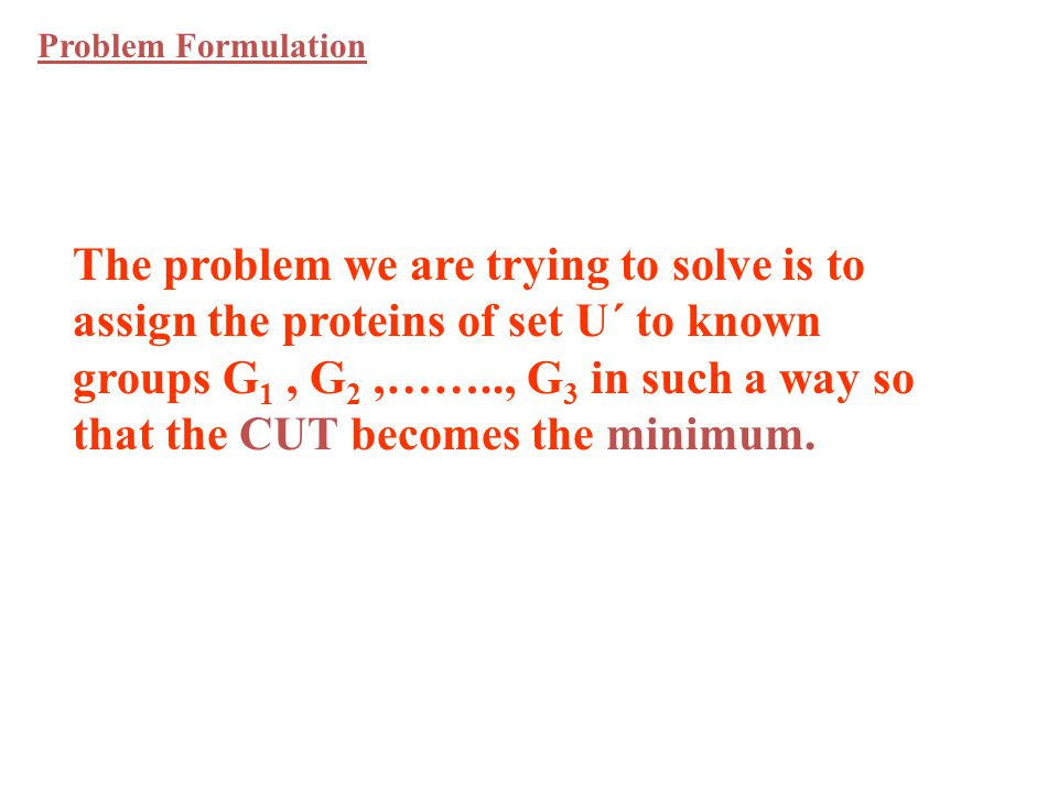 The problem we are trying to solve is to assign the proteins of set U´ to known groups G 1, G 2,…….., G 3 in such a way so that the CUT becomes the minimum.