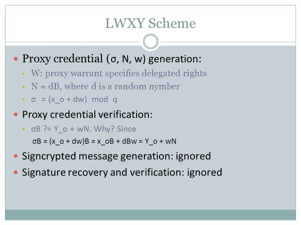 LWXY Scheme Proxy credential ( σ, N, w) generation :  W: proxy warrant specifies delegated rights  N = dB, where d is a random nymber  σ = (x_o + d