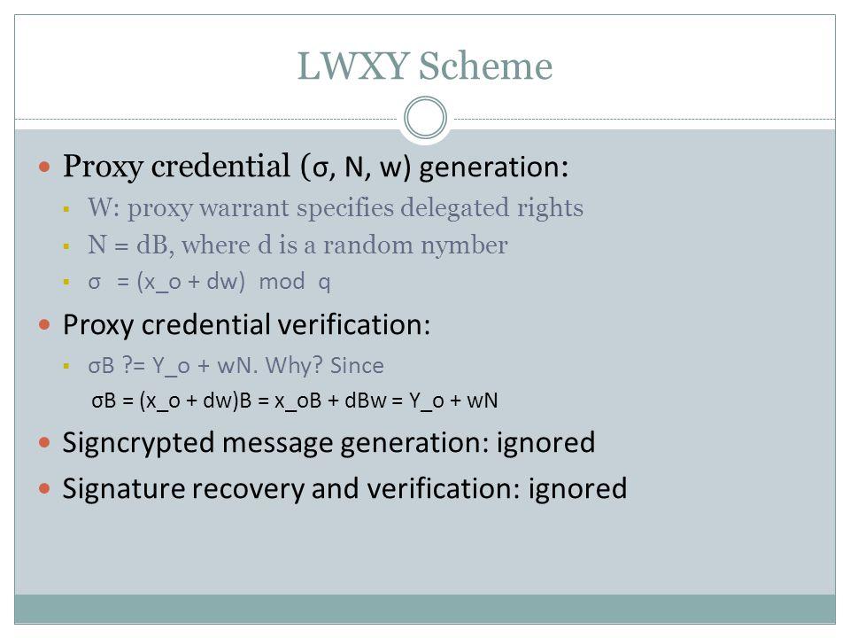 LWXY Scheme Proxy credential ( σ, N, w) generation :  W: proxy warrant specifies delegated rights  N = dB, where d is a random nymber  σ = (x_o + dw) mod q Proxy credential verification:  σB = Y_o + wN.