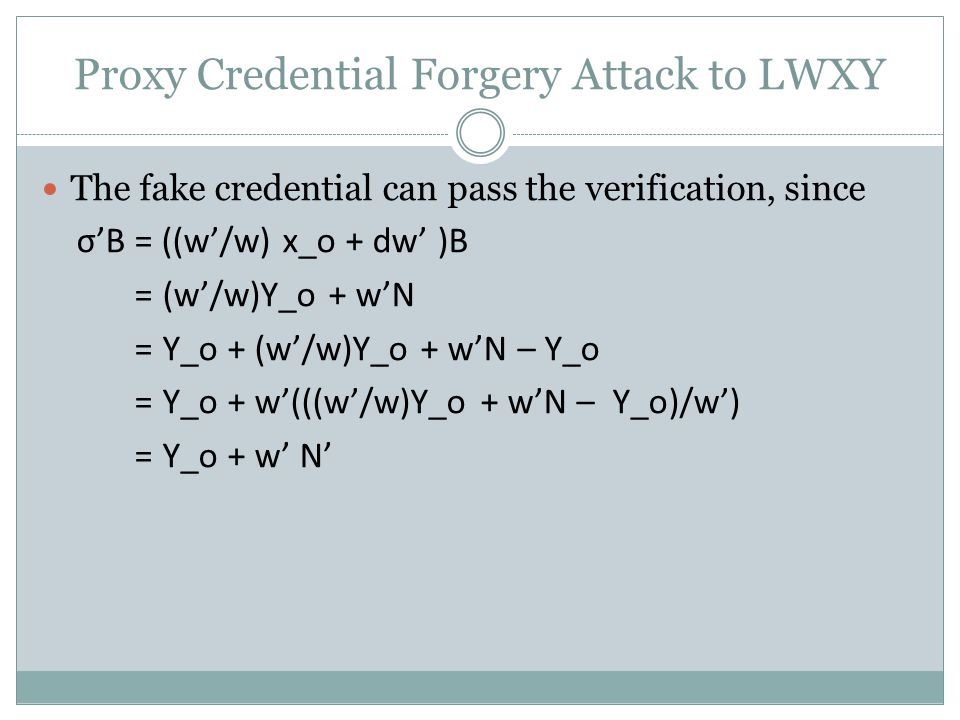 Proxy Credential Forgery Attack to LWXY The fake credential can pass the verification, since σ'B = ((w'/w) x_o + dw' )B = (w'/w)Y_o + w'N = Y_o + (w'/w)Y_o + w'N – Y_o = Y_o + w'(((w'/w)Y_o + w'N – Y_o)/w') = Y_o + w' N'