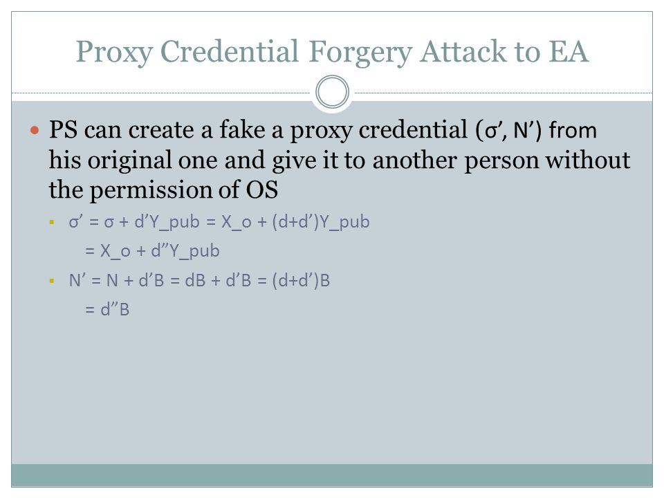 Proxy Credential Forgery Attack to EA PS can create a fake a proxy credential ( σ', N') from his original one and give it to another person without the permission of OS  σ' = σ + d'Y_pub = X_o + (d+d')Y_pub = X_o + d Y_pub  N' = N + d'B = dB + d'B = (d+d')B = d B