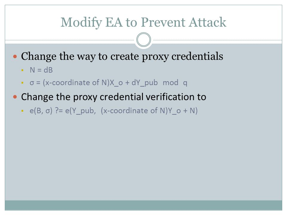 Modify EA to Prevent Attack Change the way to create proxy credentials  N = dB  σ = (x-coordinate of N)X_o + dY_pub mod q Change the proxy credential verification to  e(B, σ) = e(Y_pub, (x-coordinate of N)Y_o + N)