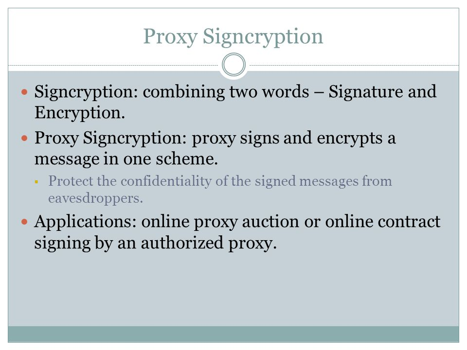 Proxy Signcryption Signcryption: combining two words – Signature and Encryption.