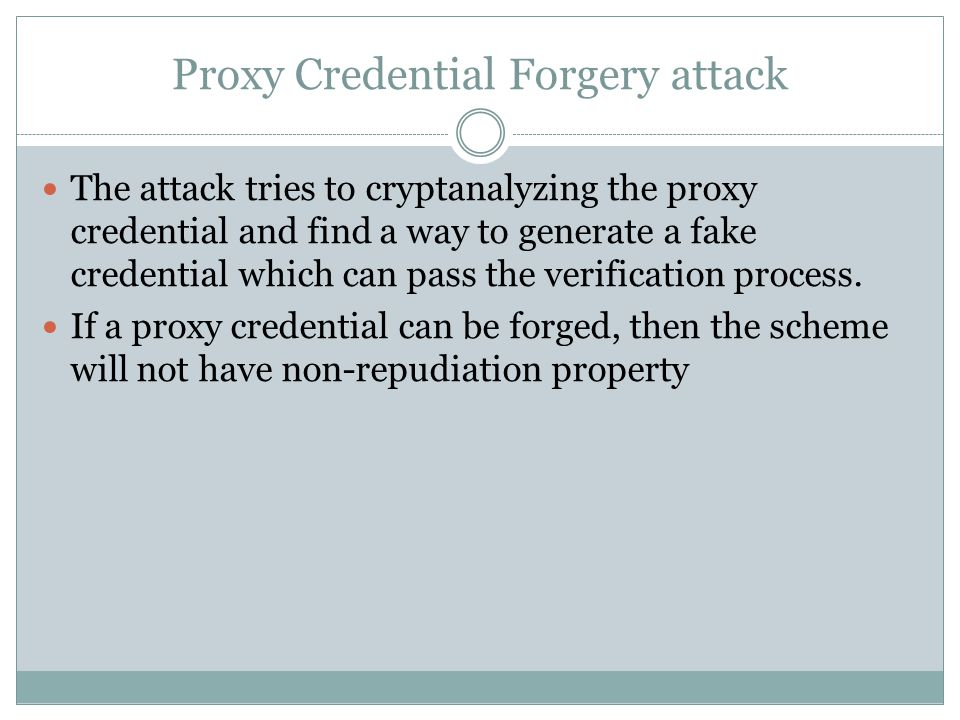 Proxy Credential Forgery attack The attack tries to cryptanalyzing the proxy credential and find a way to generate a fake credential which can pass the verification process.
