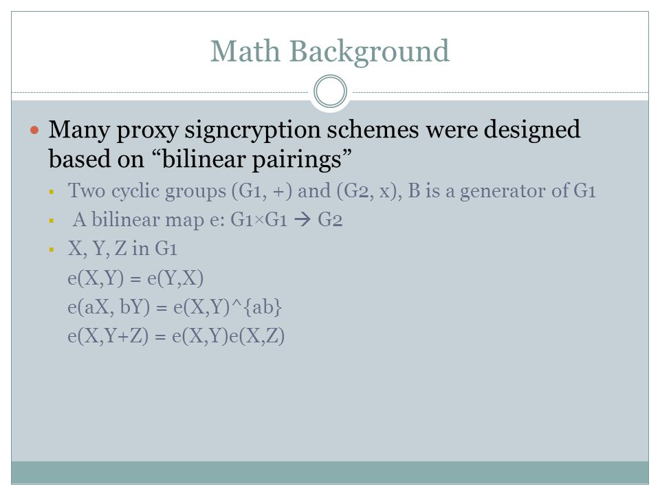 Math Background Many proxy signcryption schemes were designed based on bilinear pairings  Two cyclic groups (G1, +) and (G2, x), B is a generator of G1  A bilinear map e: G1 × G1  G2  X, Y, Z in G1 e(X,Y) = e(Y,X) e(aX, bY) = e(X,Y)^{ab} e(X,Y+Z) = e(X,Y)e(X,Z)