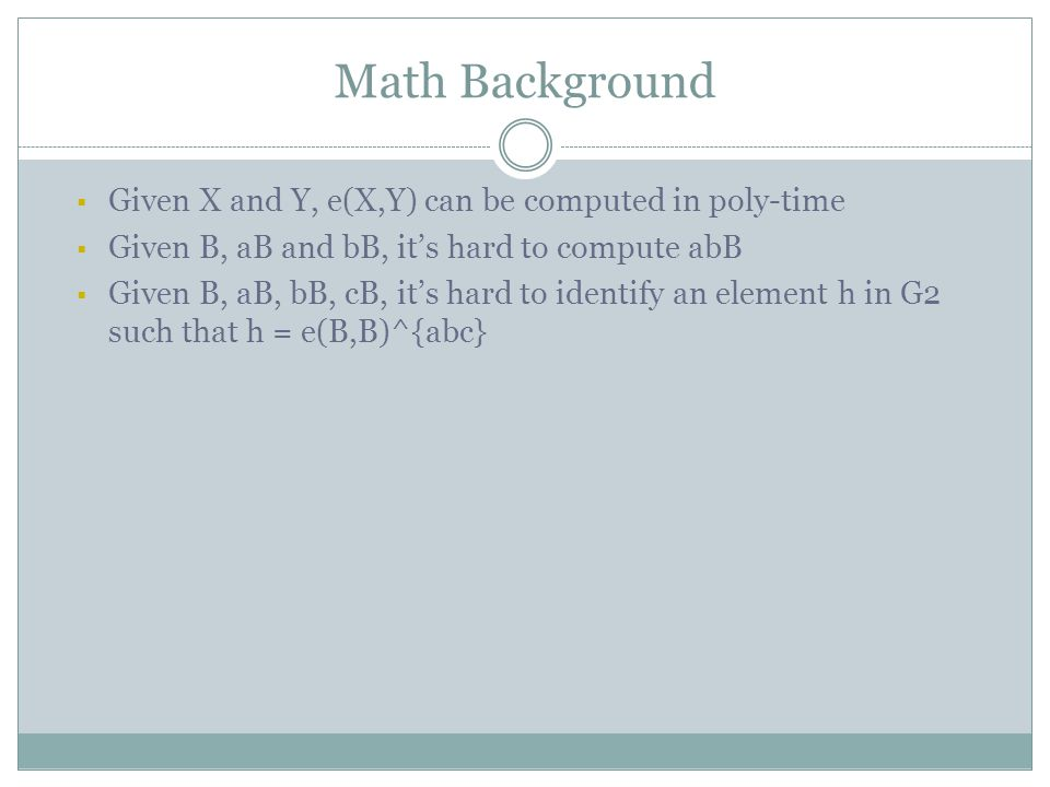 Math Background  Given X and Y, e(X,Y) can be computed in poly-time  Given B, aB and bB, it's hard to compute abB  Given B, aB, bB, cB, it's hard to identify an element h in G2 such that h = e(B,B)^{abc}