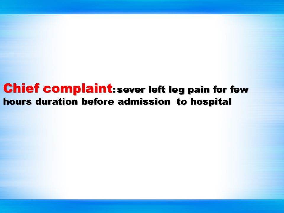 Chiefcomplaint :sever left leg pain for few hours duration before admission to hospital Chief complaint : sever left leg pain for few hours duration before admission to hospital