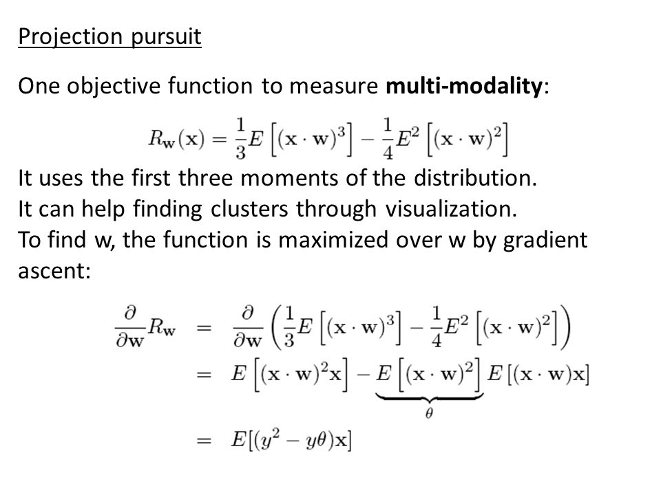 Projection pursuit Can think of PCA as a case of PP, with the objective function: For other PC directions, find projection onto space orthogonal to the previously found PCs.