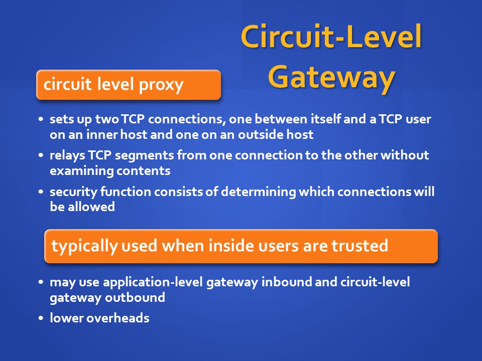 Circuit-Level Gateway circuit level proxy sets up two TCP connections, one between itself and a TCP user on an inner host and one on an outside host relays TCP segments from one connection to the other without examining contents security function consists of determining which connections will be allowed typically used when inside users are trusted may use application-level gateway inbound and circuit-level gateway outbound lower overheads