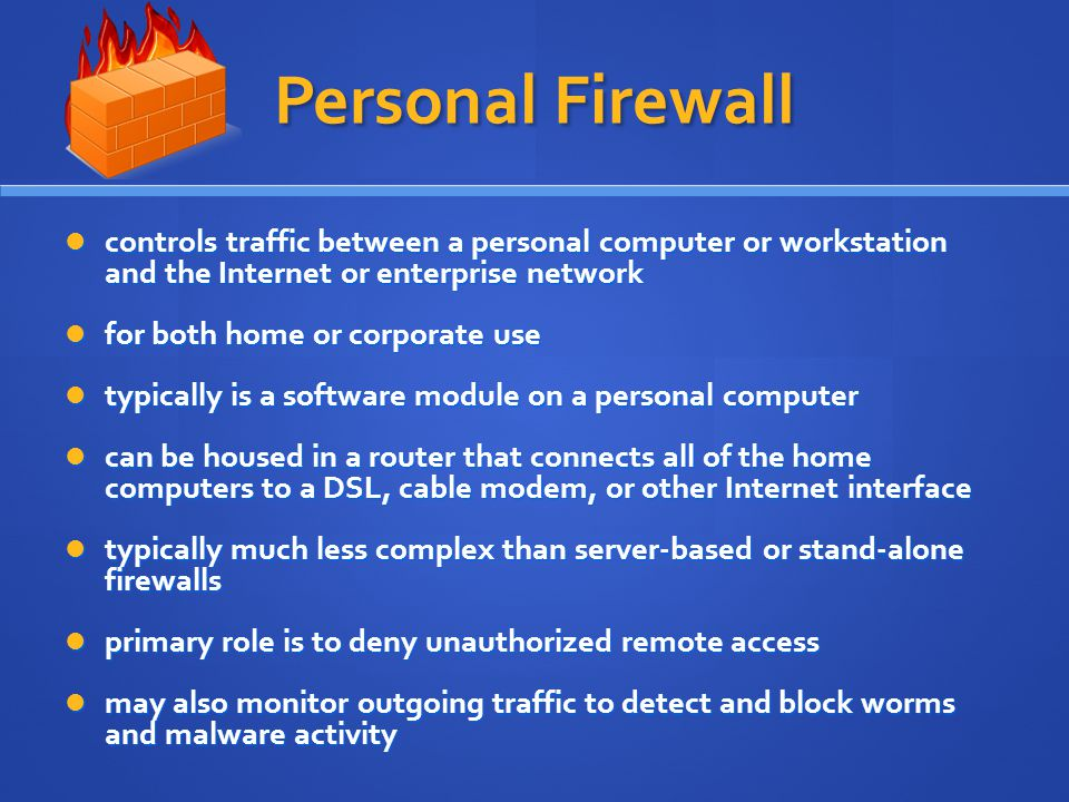 Personal Firewall controls traffic between a personal computer or workstation and the Internet or enterprise network controls traffic between a personal computer or workstation and the Internet or enterprise network for both home or corporate use for both home or corporate use typically is a software module on a personal computer typically is a software module on a personal computer can be housed in a router that connects all of the home computers to a DSL, cable modem, or other Internet interface can be housed in a router that connects all of the home computers to a DSL, cable modem, or other Internet interface typically much less complex than server-based or stand-alone firewalls typically much less complex than server-based or stand-alone firewalls primary role is to deny unauthorized remote access primary role is to deny unauthorized remote access may also monitor outgoing traffic to detect and block worms and malware activity may also monitor outgoing traffic to detect and block worms and malware activity