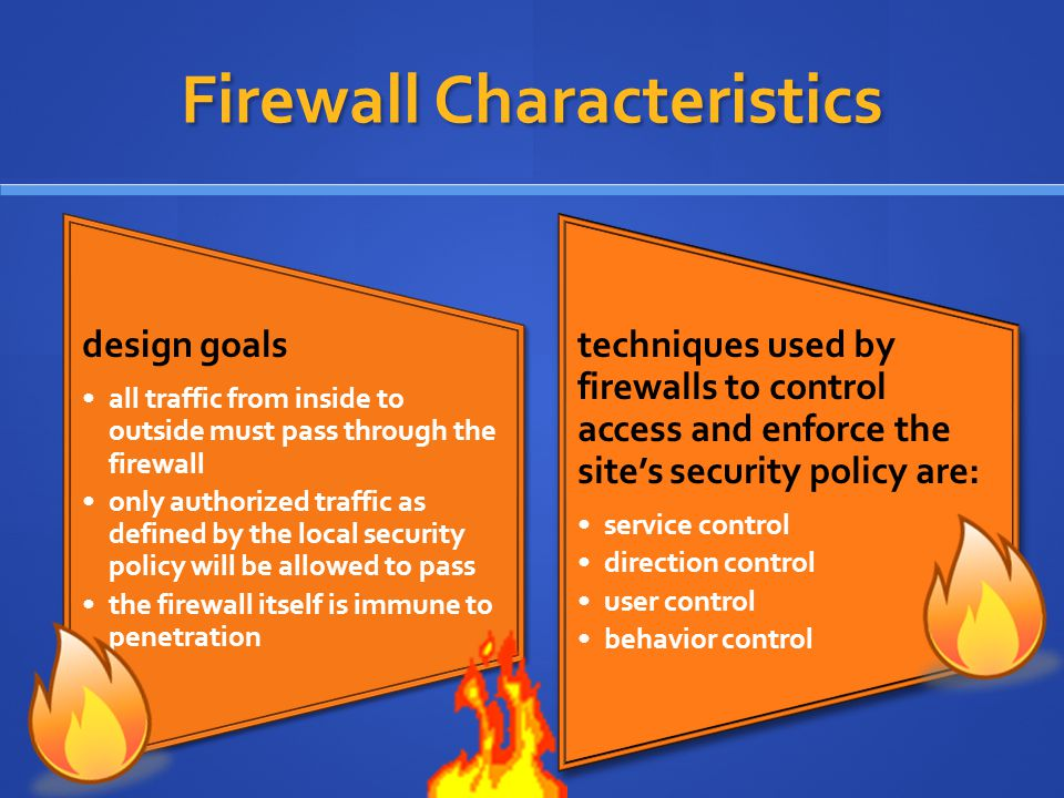 Firewall Characteristics design goals all traffic from inside to outside must pass through the firewall only authorized traffic as defined by the local security policy will be allowed to pass the firewall itself is immune to penetration techniques used by firewalls to control access and enforce the site's security policy are: service control direction control user control behavior control